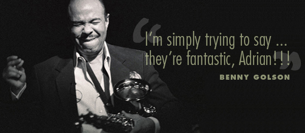 I'm simply trying to say they're fantastic, Adrian!!! -Benny Golson