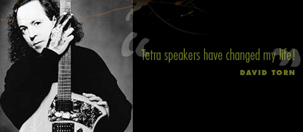 Tetra speakers have changed my life! -David Torn