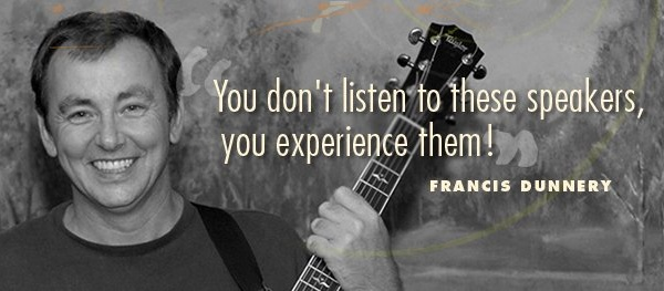 You don't listen to these speakers, you experience them! -Francis Dunnery