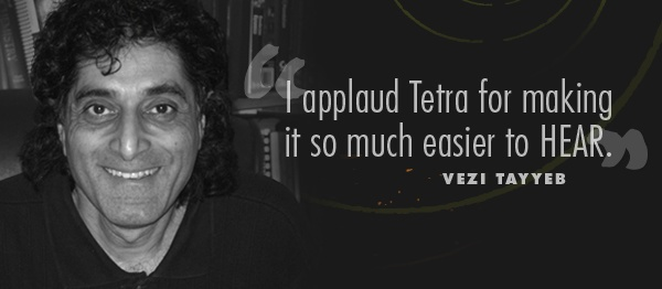 I applaud Tetra for making it so much easier to HEAR. -Vezi Tayyeb